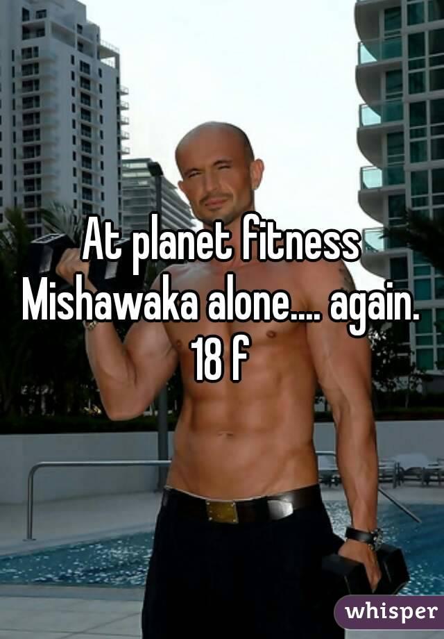 At planet fitness Mishawaka alone.... again.  18 f