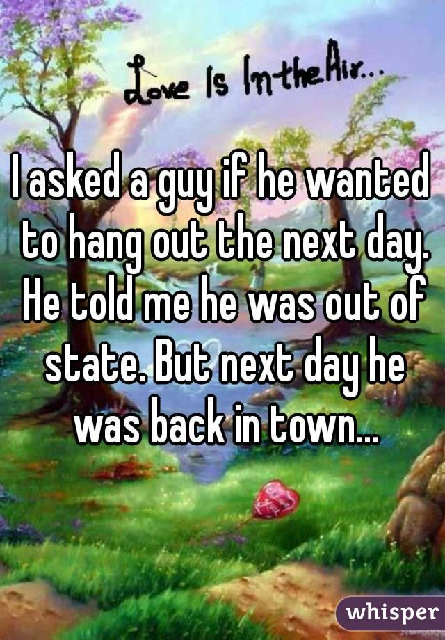 I asked a guy if he wanted to hang out the next day. He told me he was out of state. But next day he was back in town...