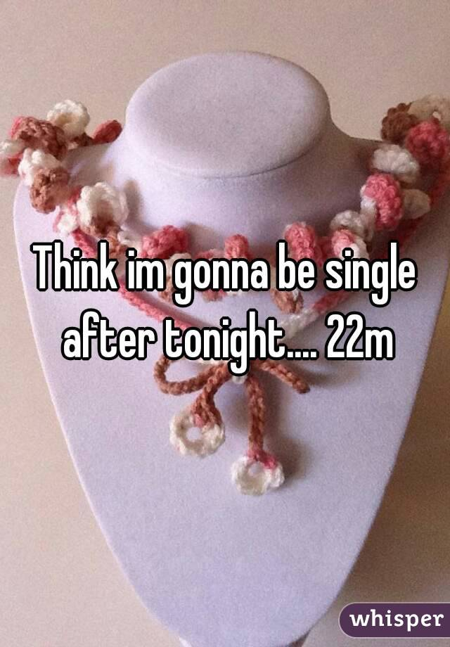 Think im gonna be single after tonight.... 22m