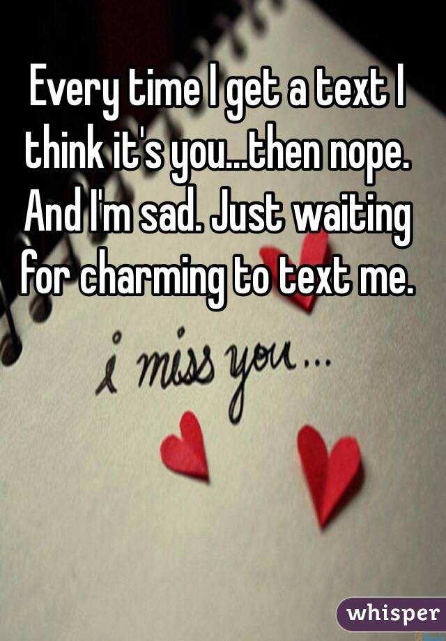 Every time I get a text I think it's you...then nope. And I'm sad. Just waiting for charming to text me.