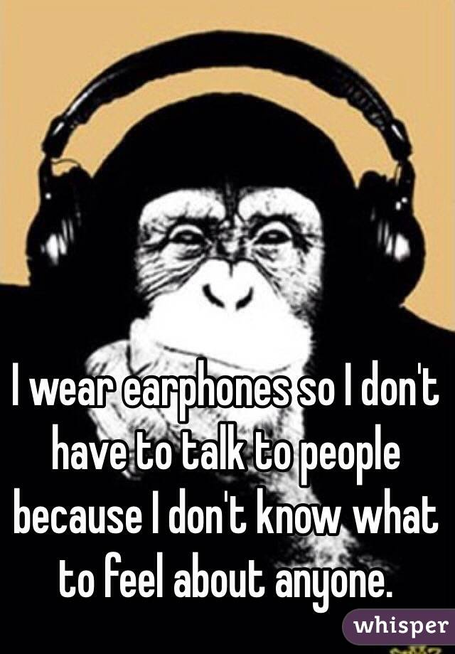 I wear earphones so I don't have to talk to people because I don't know what to feel about anyone.