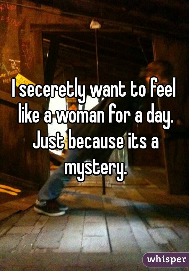 I seceretly want to feel like a woman for a day. Just because its a mystery.