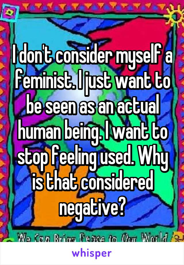 I don't consider myself a feminist. I just want to be seen as an actual human being. I want to stop feeling used. Why is that considered negative?