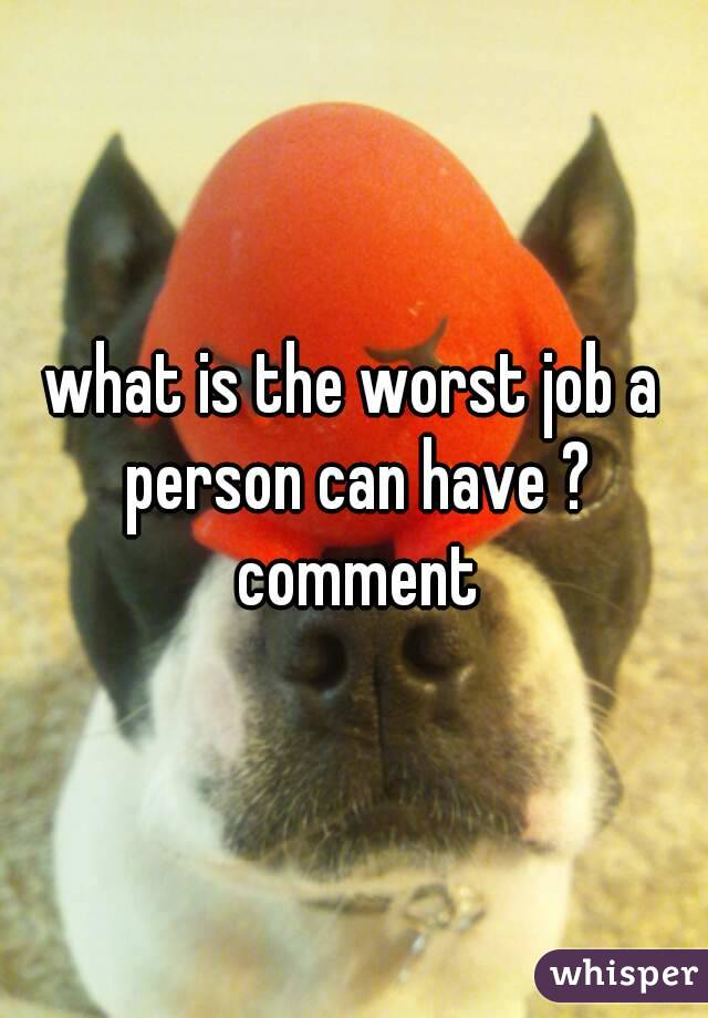 what is the worst job a person can have ? comment