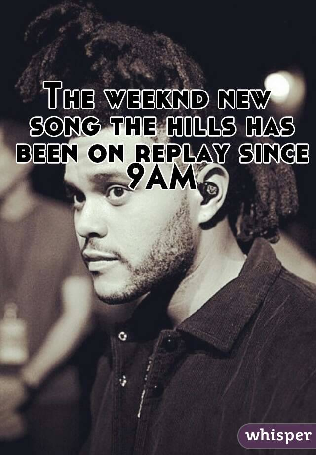 The weeknd new song the hills has been on replay since 9AM