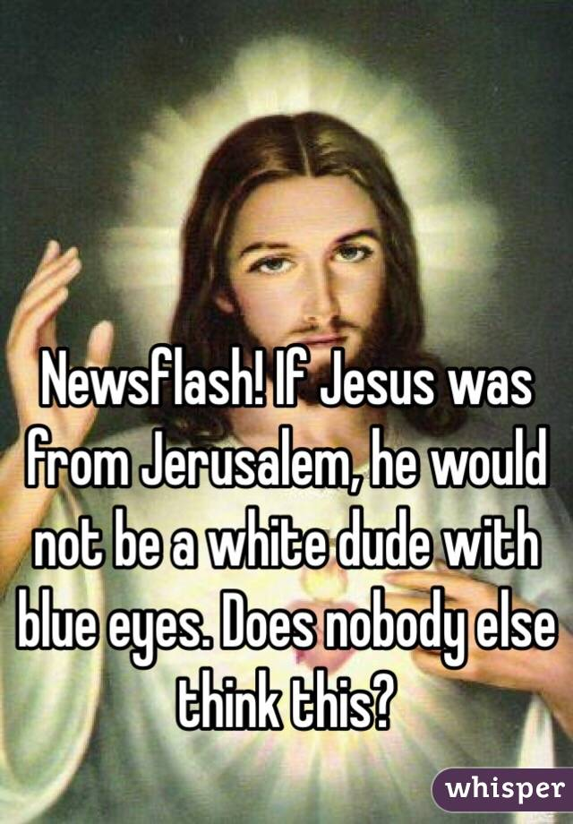 Newsflash! If Jesus was from Jerusalem, he would not be a white dude with blue eyes. Does nobody else think this?
