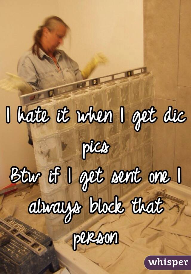 I hate it when I get dic pics Btw if I get sent one I always block that person