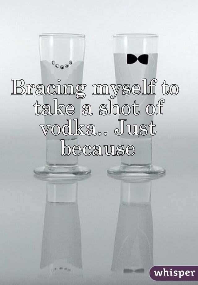 Bracing myself to take a shot of vodka.. Just because