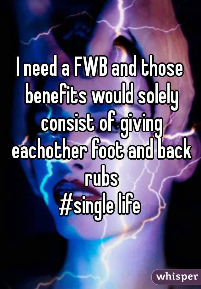 I need a FWB and those benefits would solely consist of giving eachother foot and back rubs #single life