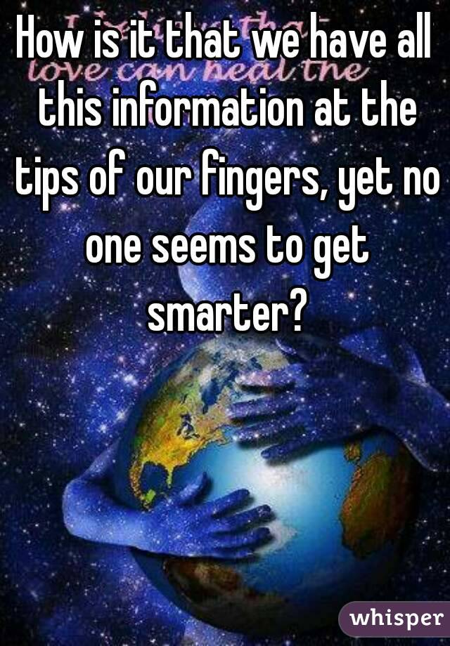 How is it that we have all this information at the tips of our fingers, yet no one seems to get smarter?