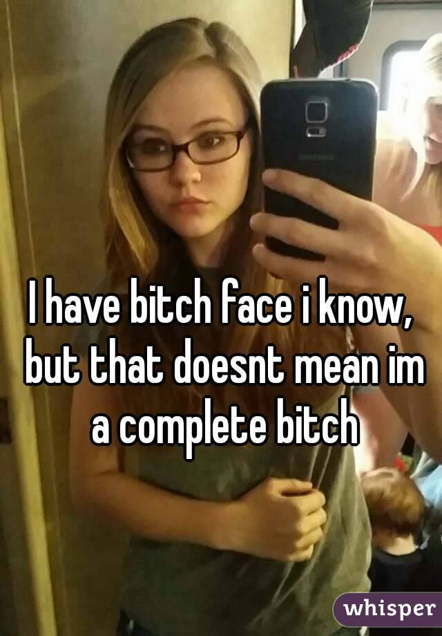 I have bitch face i know, but that doesnt mean im a complete bitch