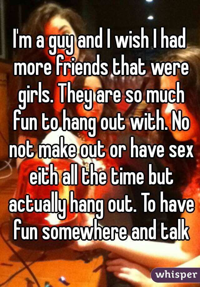 I'm a guy and I wish I had more friends that were girls. They are so much fun to hang out with. No not make out or have sex eith all the time but actually hang out. To have fun somewhere and talk