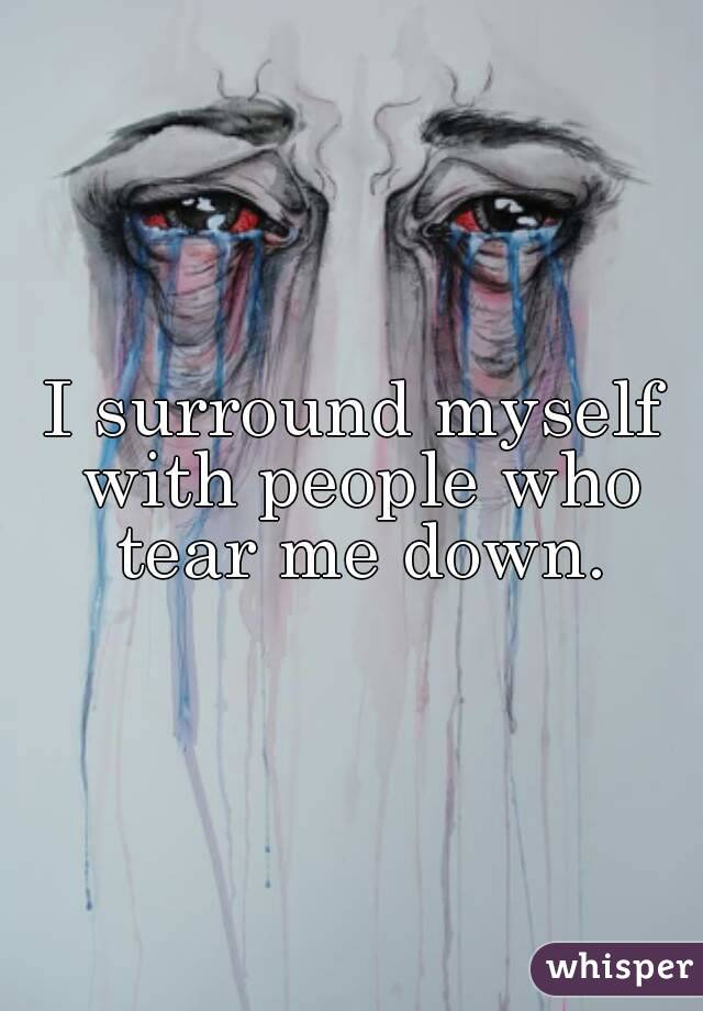 I surround myself with people who tear me down.