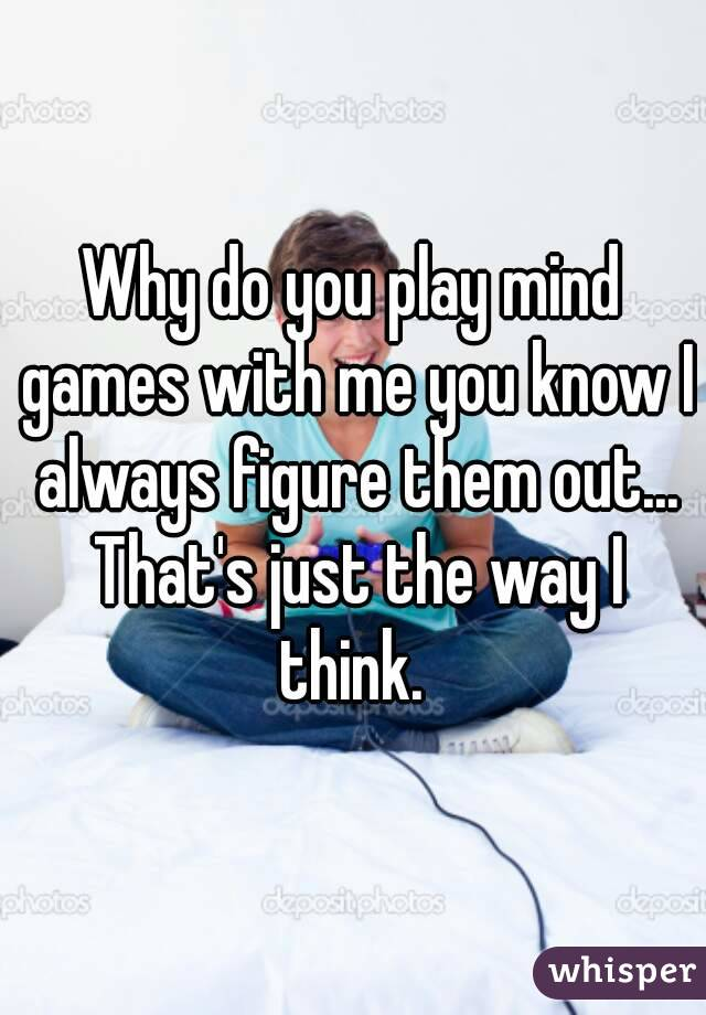 Why do you play mind games with me you know I always figure them out... That's just the way I think.