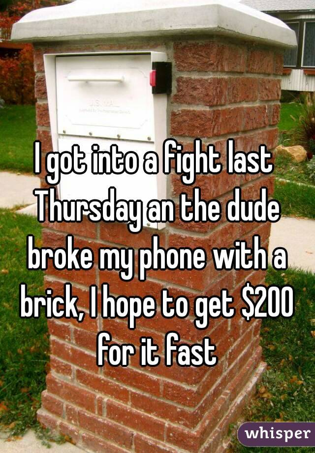 I got into a fight last Thursday an the dude broke my phone with a brick, I hope to get $200 for it fast