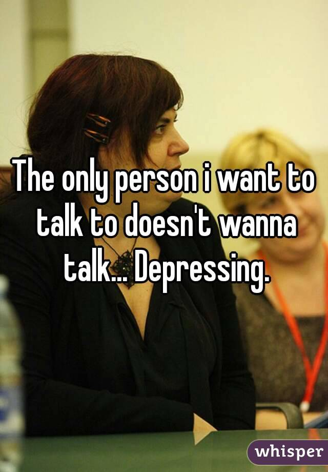 The only person i want to talk to doesn't wanna talk... Depressing.