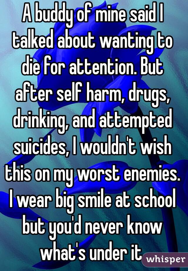 A buddy of mine said I talked about wanting to die for attention. But after self harm, drugs, drinking, and attempted suicides, I wouldn't wish this on my worst enemies. I wear big smile at school but you'd never know what's under it.