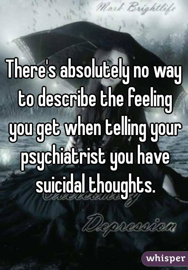 There's absolutely no way to describe the feeling you get when telling your psychiatrist you have suicidal thoughts.