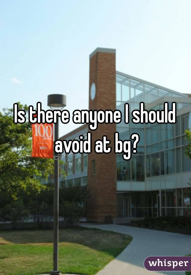 Is there anyone I should avoid at bg?