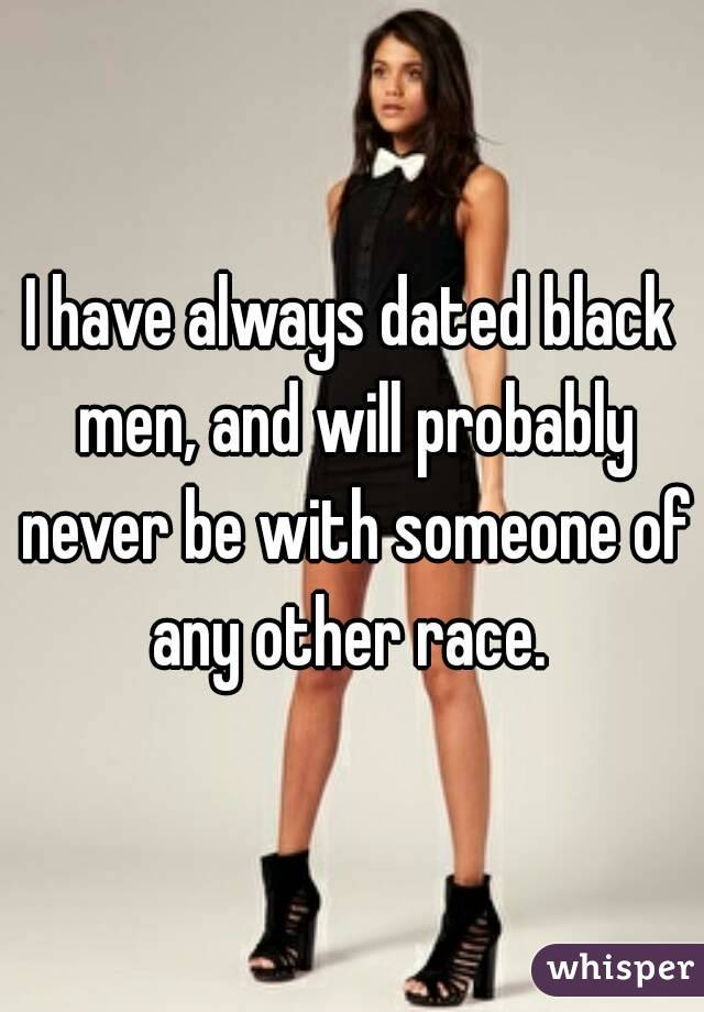 I have always dated black men, and will probably never be with someone of any other race.
