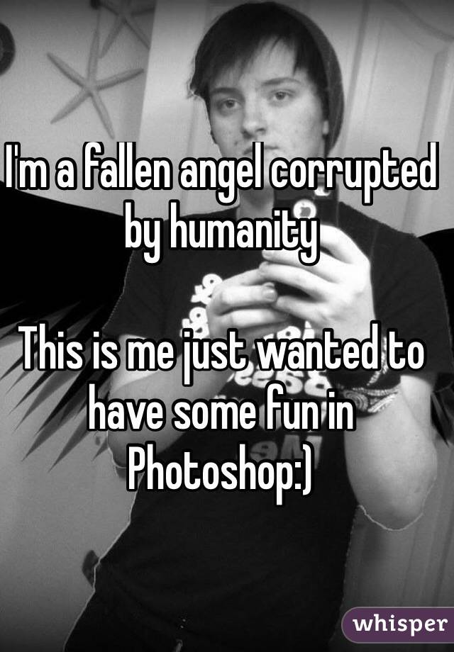 I'm a fallen angel corrupted by humanity  This is me just wanted to have some fun in Photoshop:)