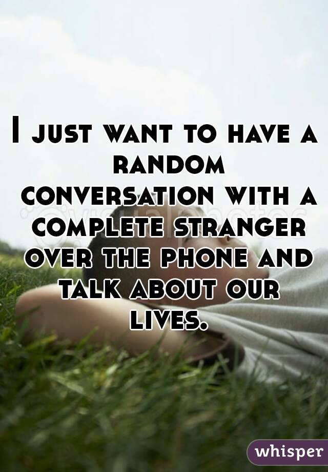 I just want to have a random conversation with a complete stranger over the phone and talk about our lives.
