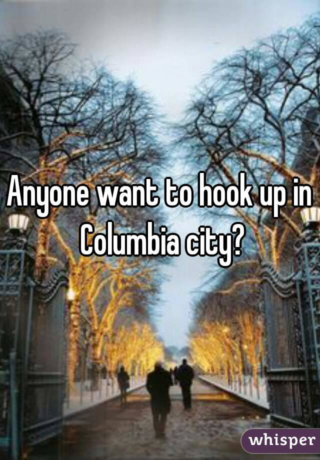 Anyone want to hook up in Columbia city?