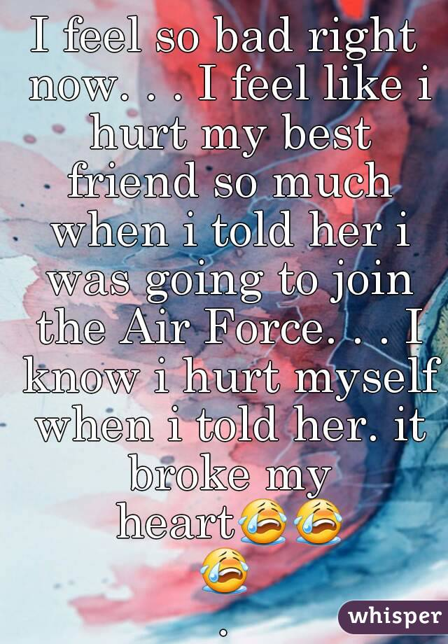I feel so bad right now. . . I feel like i hurt my best friend so much when i told her i was going to join the Air Force. . . I know i hurt myself when i told her. it broke my heart😭😭😭.