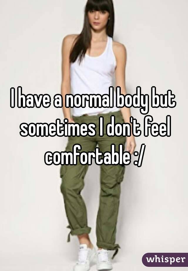 I have a normal body but sometimes I don't feel comfortable :/
