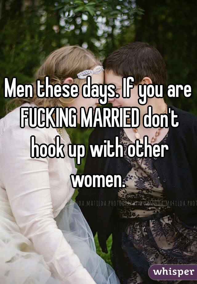 Men these days. If you are FUCKING MARRIED don't hook up with other women.