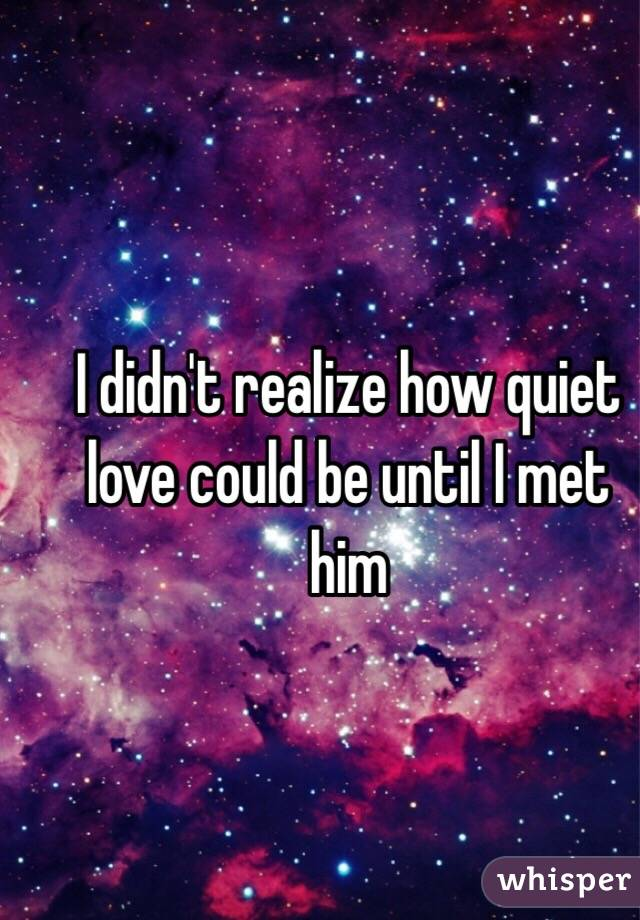 I didn't realize how quiet love could be until I met him