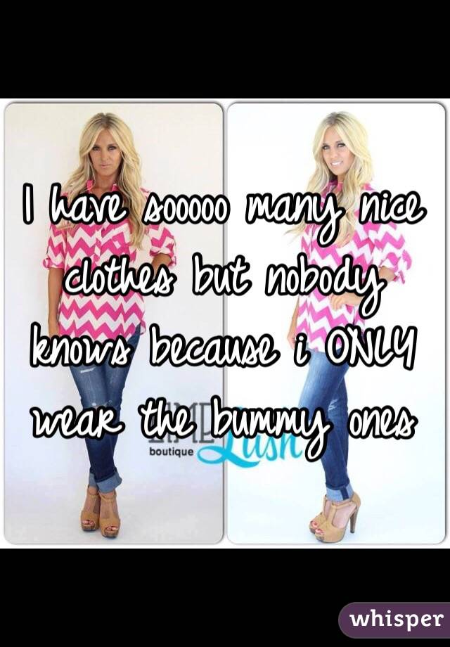 I have sooooo many nice clothes but nobody knows because i ONLY wear the bummy ones