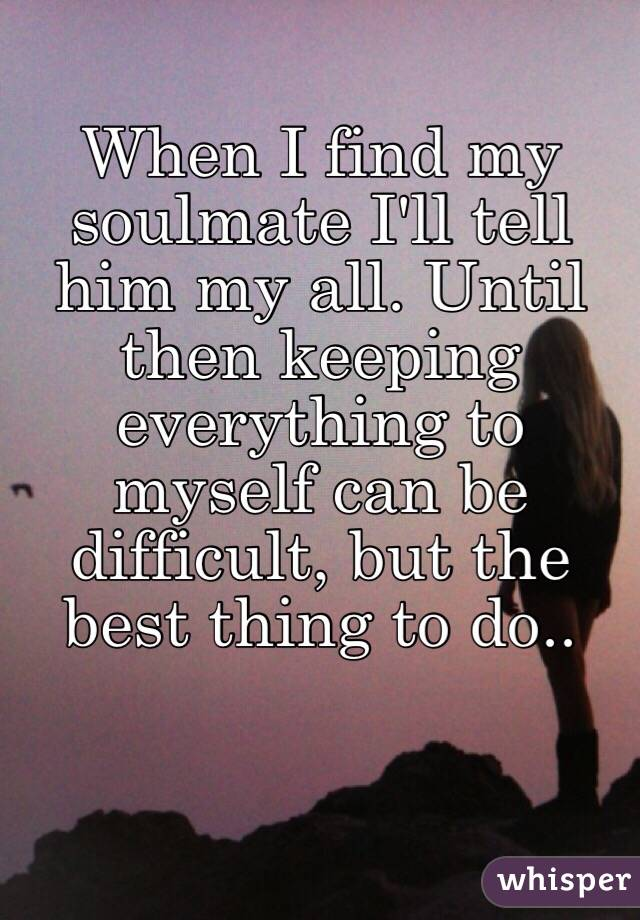 When I find my soulmate I'll tell him my all. Until then keeping everything to myself can be difficult, but the best thing to do..
