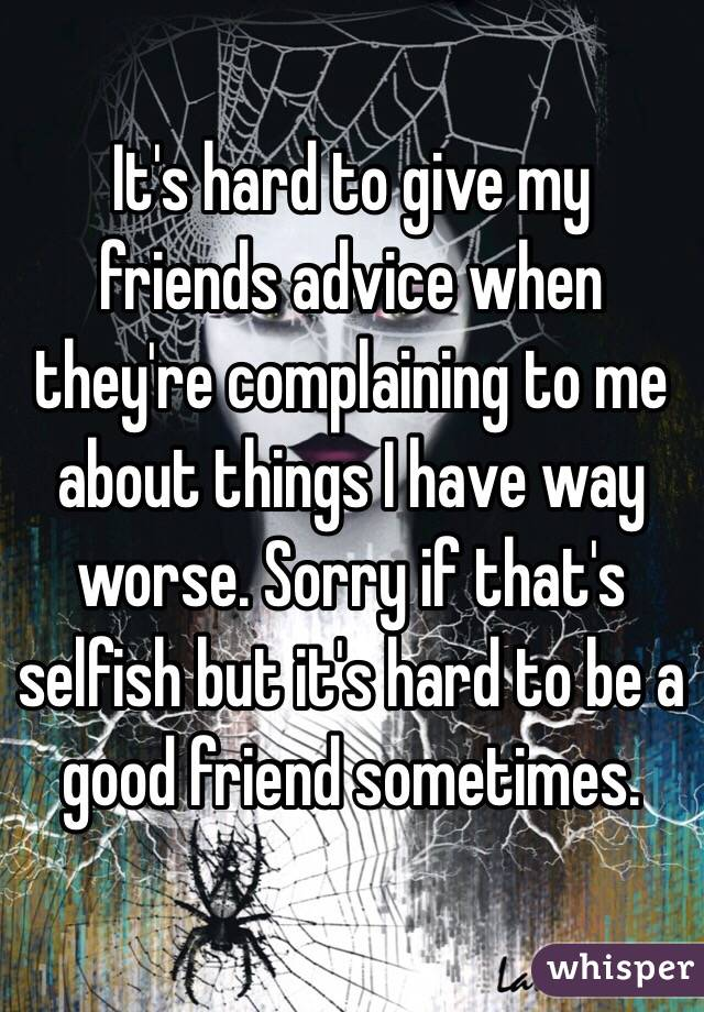 It's hard to give my friends advice when they're complaining to me about things I have way worse. Sorry if that's selfish but it's hard to be a good friend sometimes.