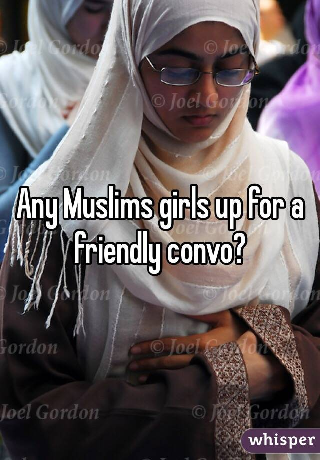 Any Muslims girls up for a friendly convo?