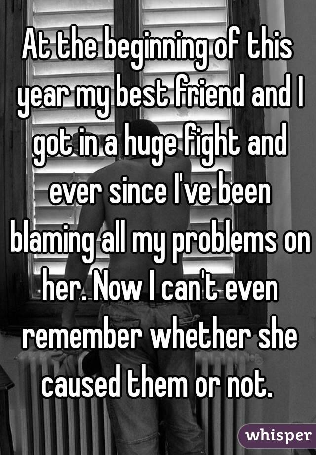 At the beginning of this year my best friend and I got in a huge fight and ever since I've been blaming all my problems on her. Now I can't even remember whether she caused them or not.