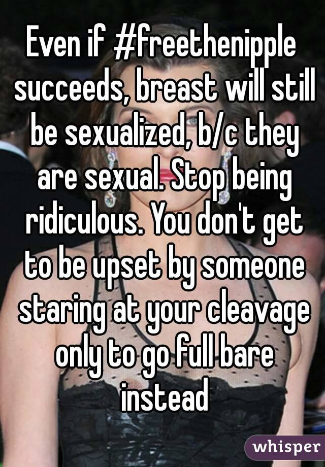 Even if #freethenipple succeeds, breast will still be sexualized, b/c they are sexual. Stop being ridiculous. You don't get to be upset by someone staring at your cleavage only to go full bare instead