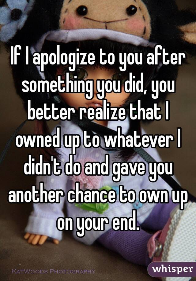 If I apologize to you after something you did, you better realize that I owned up to whatever I didn't do and gave you another chance to own up on your end.