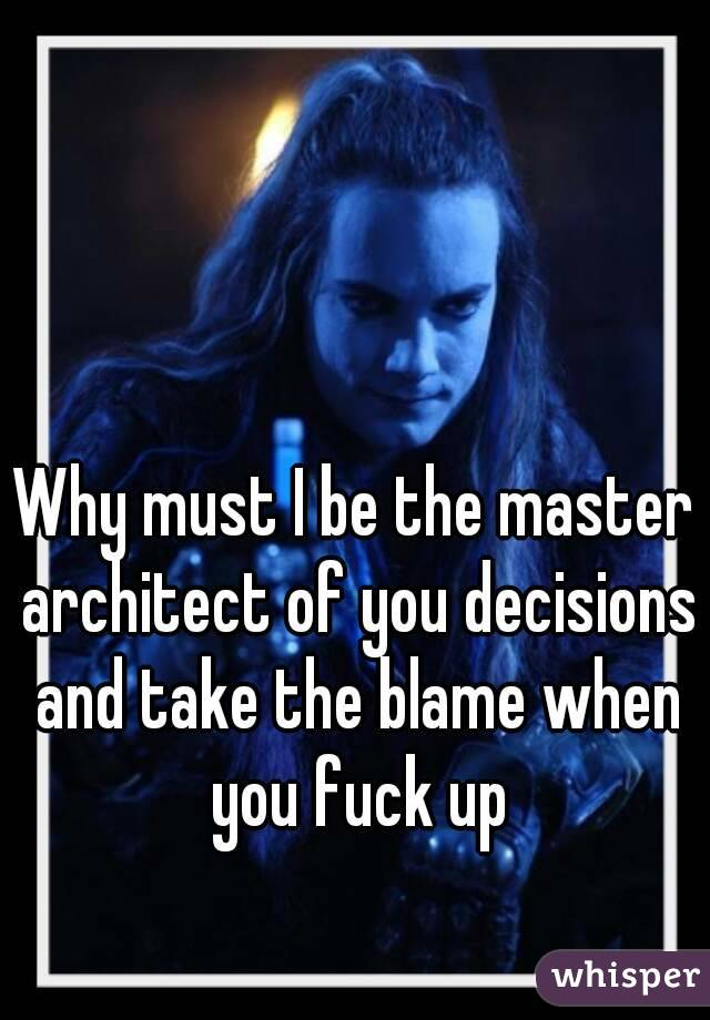 Why must I be the master architect of you decisions and take the blame when you fuck up