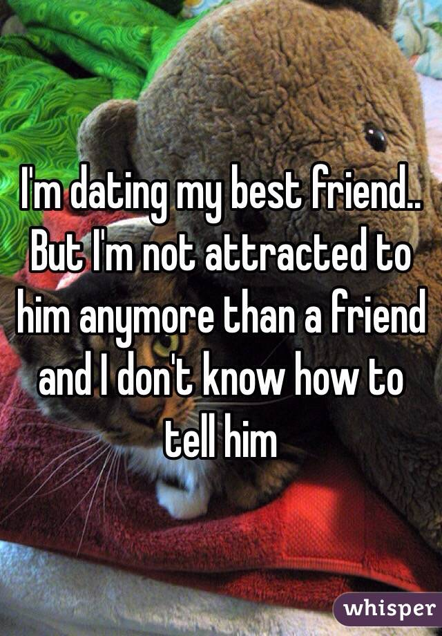 I'm dating my best friend.. But I'm not attracted to him anymore than a friend and I don't know how to tell him