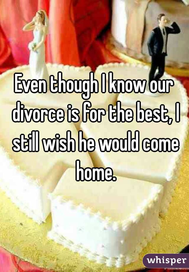 Even though I know our divorce is for the best, I still wish he would come home.