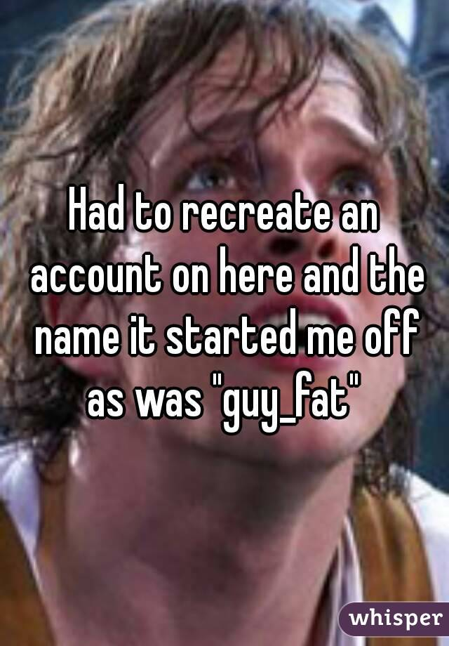 """Had to recreate an account on here and the name it started me off as was """"guy_fat"""""""