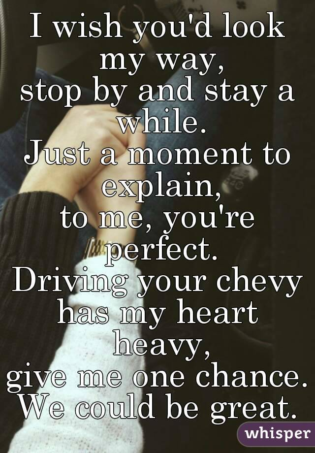 I wish you'd look my way, stop by and stay a while. Just a moment to explain, to me, you're perfect. Driving your chevy has my heart heavy, give me one chance. We could be great.