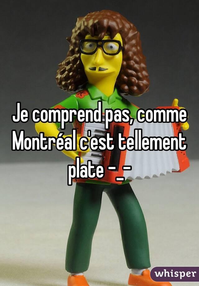Je comprend pas, comme Montréal c'est tellement plate -_-