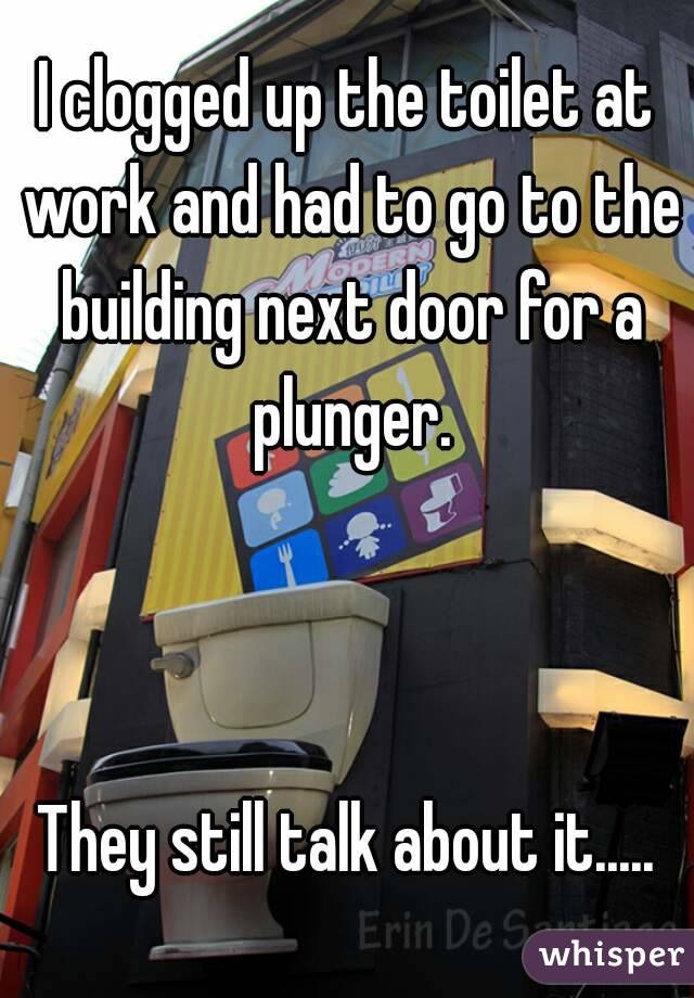 I clogged up the toilet at work and had to go to the building next door for a plunger.    They still talk about it.....