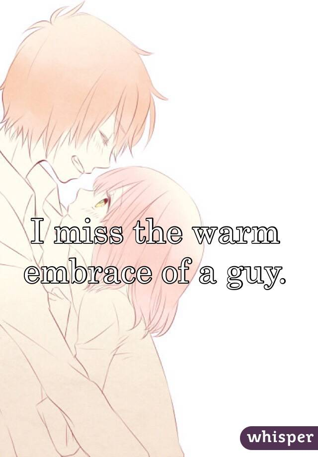 I miss the warm embrace of a guy.