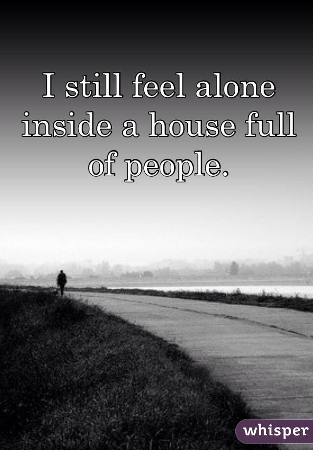 I still feel alone inside a house full of people.