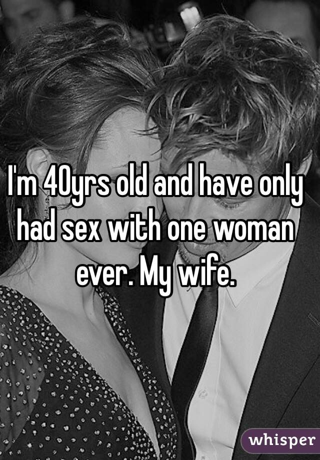 I'm 40yrs old and have only had sex with one woman ever. My wife.