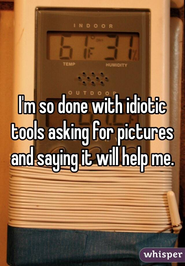 I'm so done with idiotic tools asking for pictures and saying it will help me.