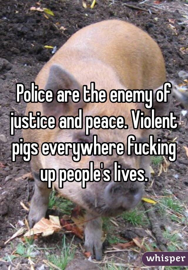 Police are the enemy of justice and peace. Violent pigs everywhere fucking up people's lives.